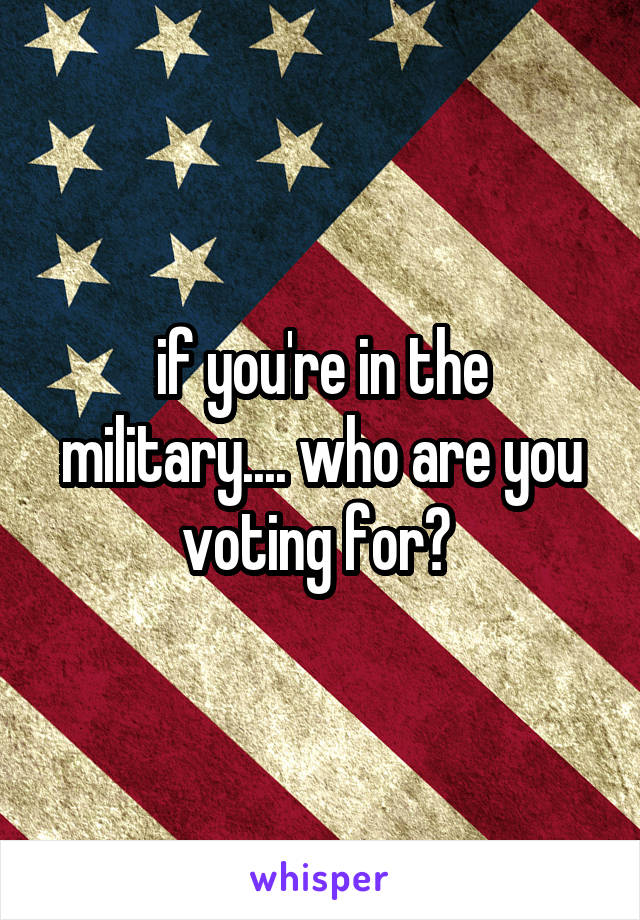 if you're in the military.... who are you voting for?