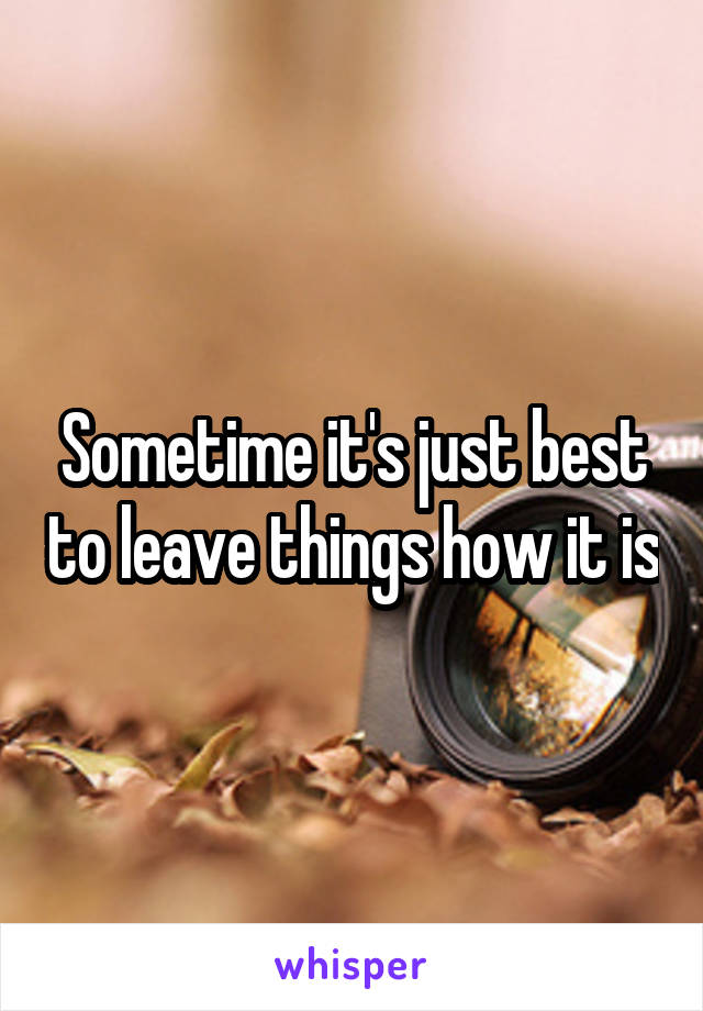 Sometime it's just best to leave things how it is