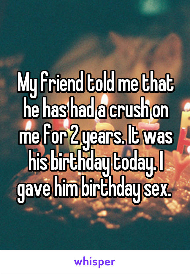 My friend told me that he has had a crush on me for 2 years. It was his birthday today. I gave him birthday sex.