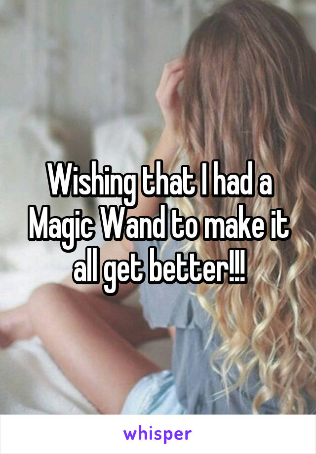 Wishing that I had a Magic Wand to make it all get better!!!