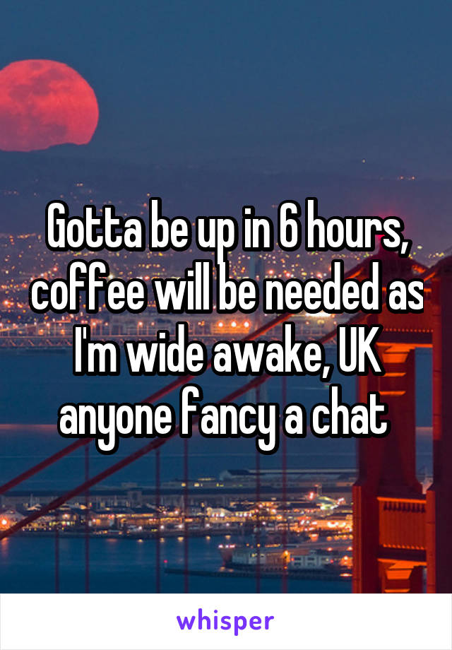 Gotta be up in 6 hours, coffee will be needed as I'm wide awake, UK anyone fancy a chat