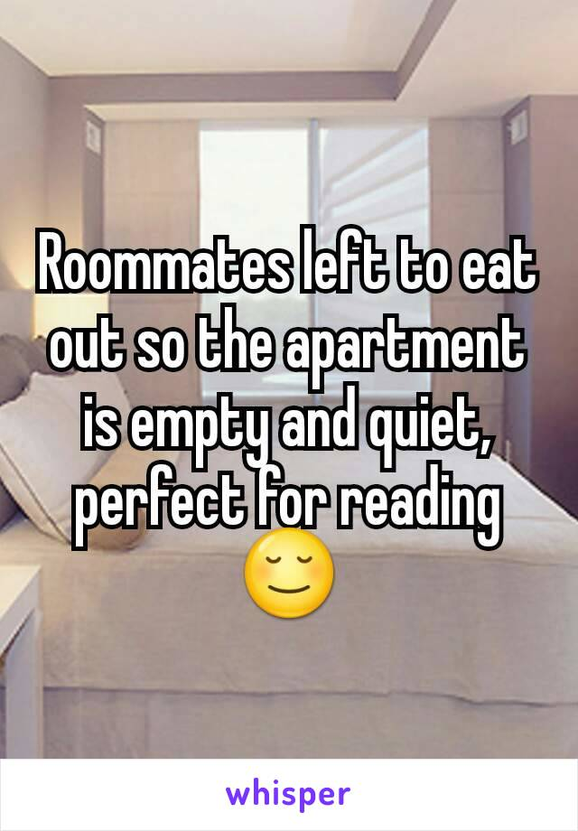 Roommates left to eat out so the apartment is empty and quiet, perfect for reading 😌