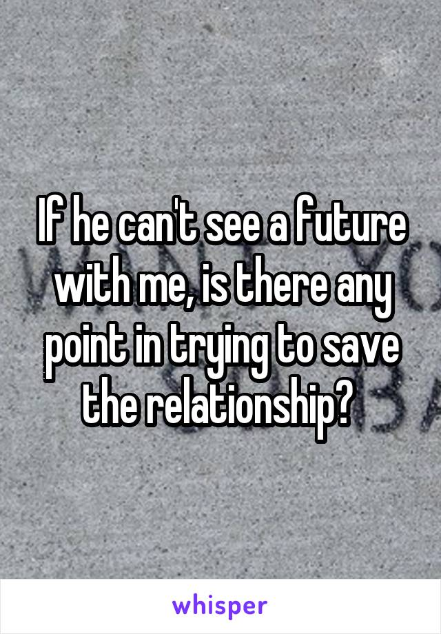 If he can't see a future with me, is there any point in trying to save the relationship?