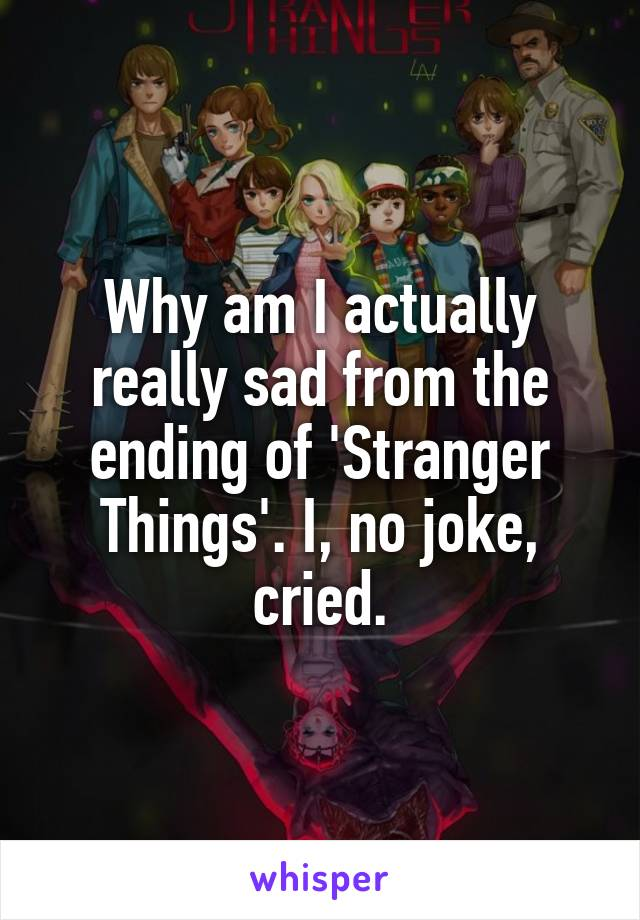 Why am I actually really sad from the ending of 'Stranger Things'. I, no joke, cried.