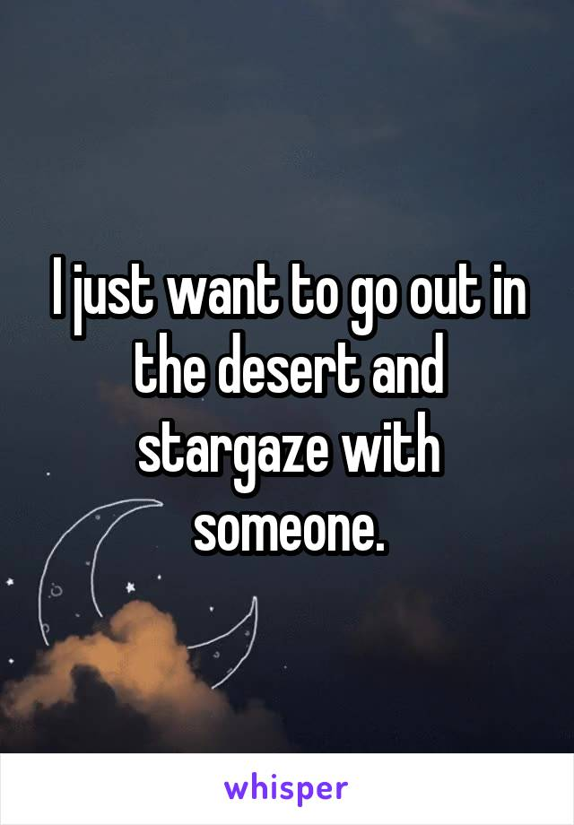 I just want to go out in the desert and stargaze with someone.