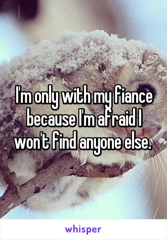 I'm only with my fiance because I'm afraid I won't find anyone else.