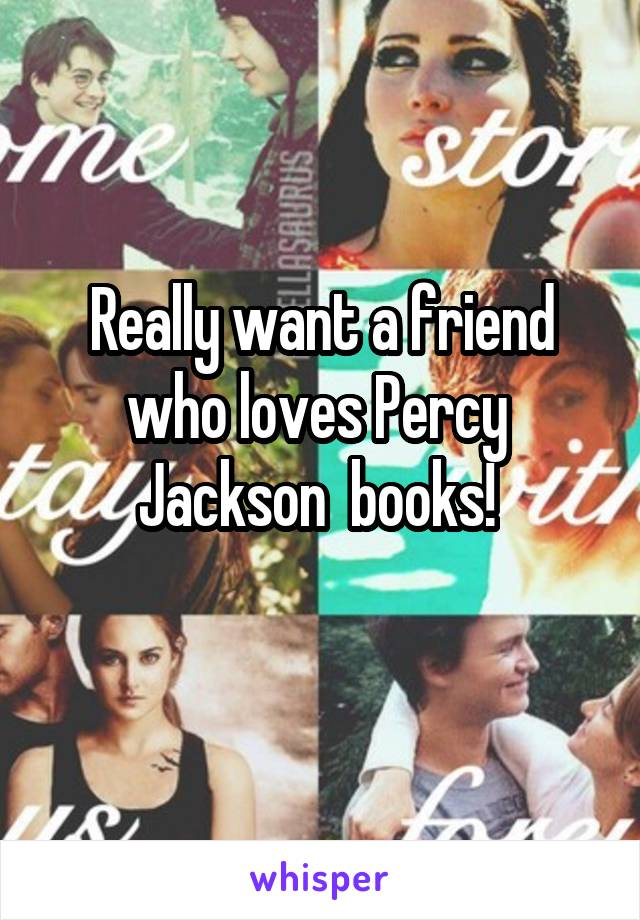 Really want a friend who loves Percy  Jackson  books!
