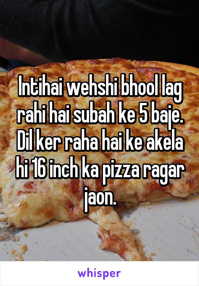 Intihai wehshi bhool lag rahi hai subah ke 5 baje. Dil ker raha hai ke akela hi 16 inch ka pizza ragar jaon.