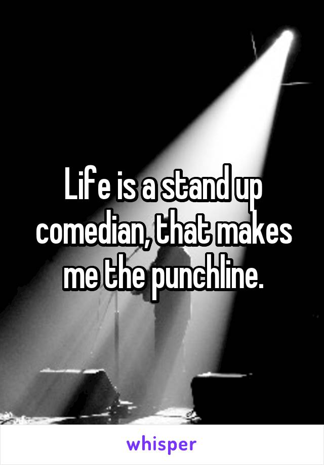 Life is a stand up comedian, that makes me the punchline.