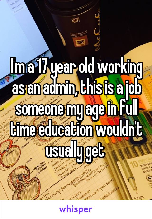 I'm a 17 year old working as an admin, this is a job someone my age in full time education wouldn't usually get