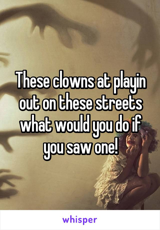 These clowns at playin out on these streets what would you do if you saw one!