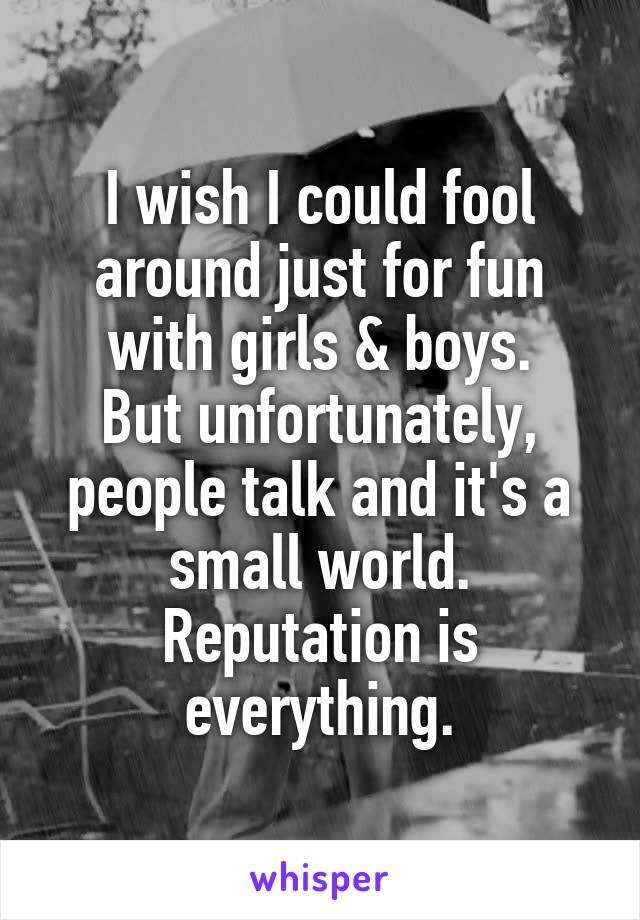 I wish I could fool around just for fun with girls & boys. But unfortunately, people talk and it's a small world. Reputation is everything.