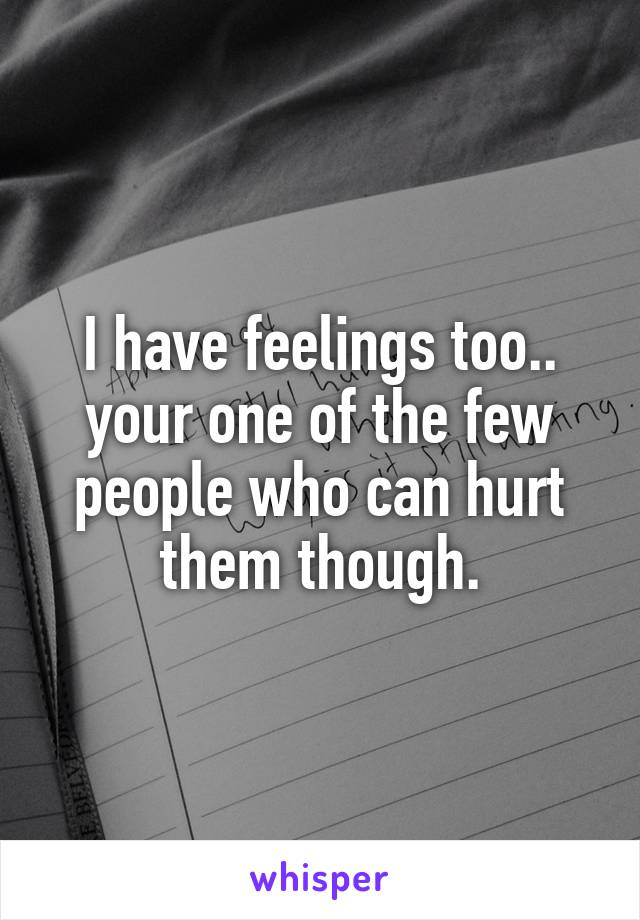 I have feelings too.. your one of the few people who can hurt them though.