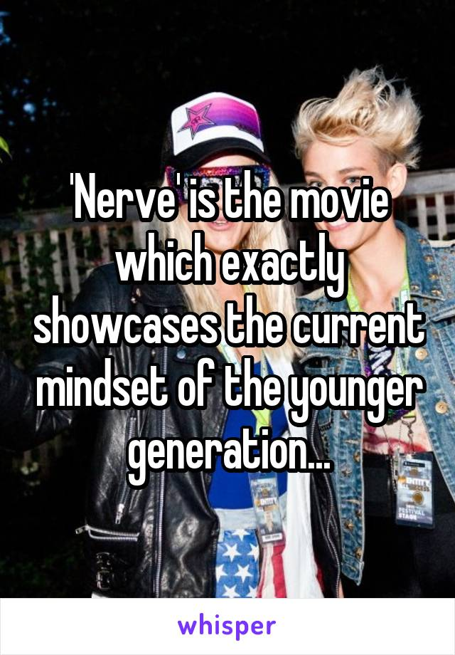 'Nerve' is the movie which exactly showcases the current mindset of the younger generation...