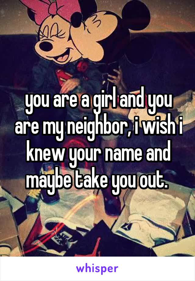you are a girl and you are my neighbor, i wish i knew your name and maybe take you out.