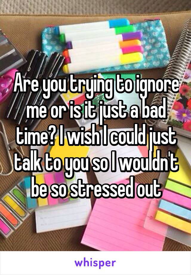 Are you trying to ignore me or is it just a bad time? I wish I could just talk to you so I wouldn't be so stressed out
