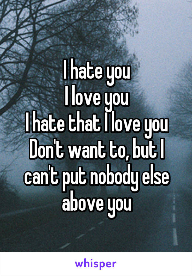 I hate you I love you I hate that I love you Don't want to, but I can't put nobody else above you
