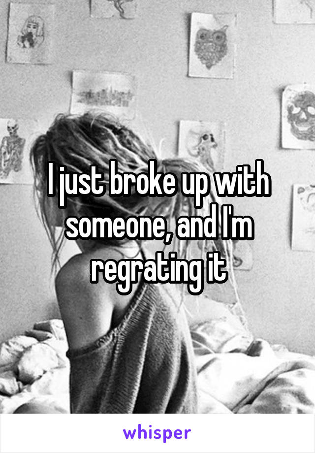 I just broke up with someone, and I'm regrating it