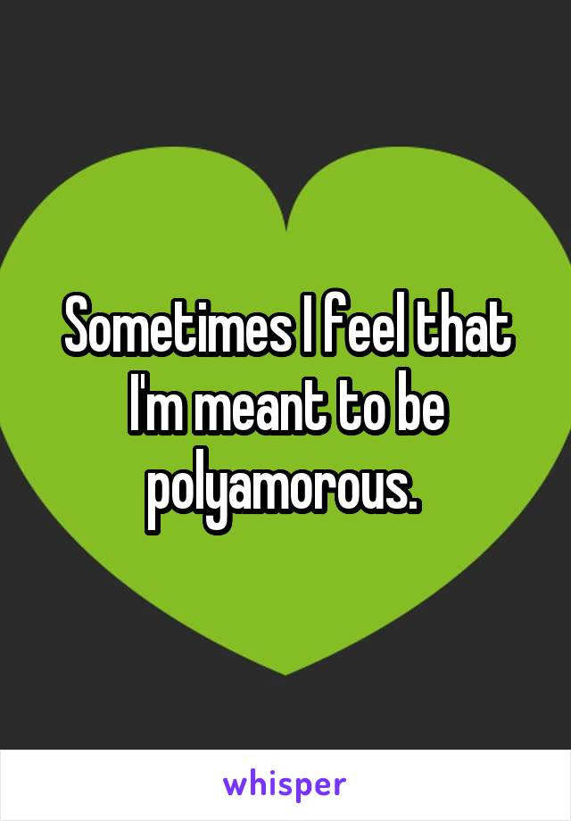 Sometimes I feel that I'm meant to be polyamorous.