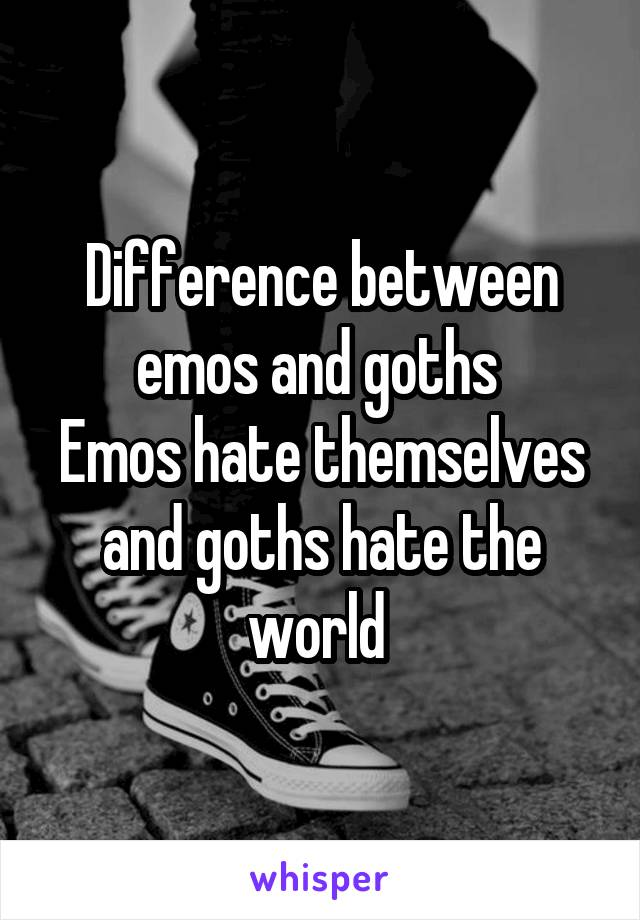 Difference between emos and goths  Emos hate themselves and goths hate the world
