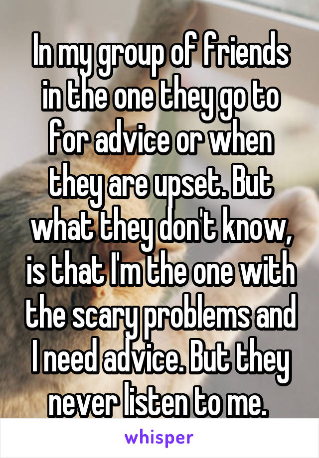 In my group of friends in the one they go to for advice or when they are upset. But what they don't know, is that I'm the one with the scary problems and I need advice. But they never listen to me.