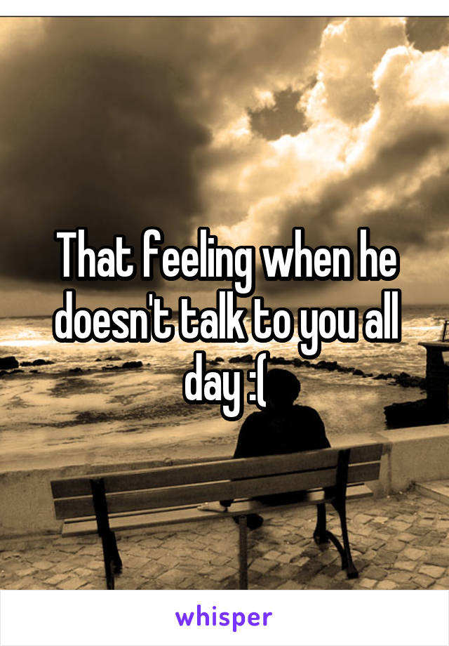 That feeling when he doesn't talk to you all day :(