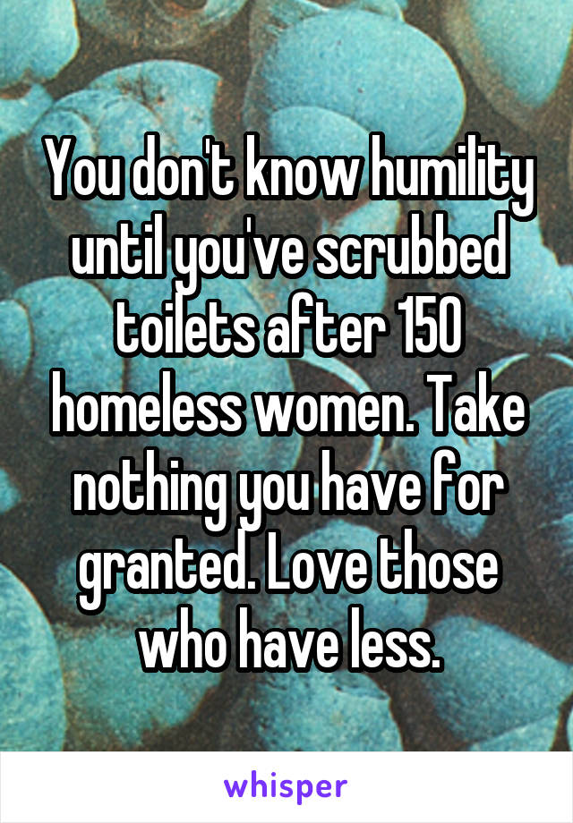 You don't know humility until you've scrubbed toilets after 150 homeless women. Take nothing you have for granted. Love those who have less.