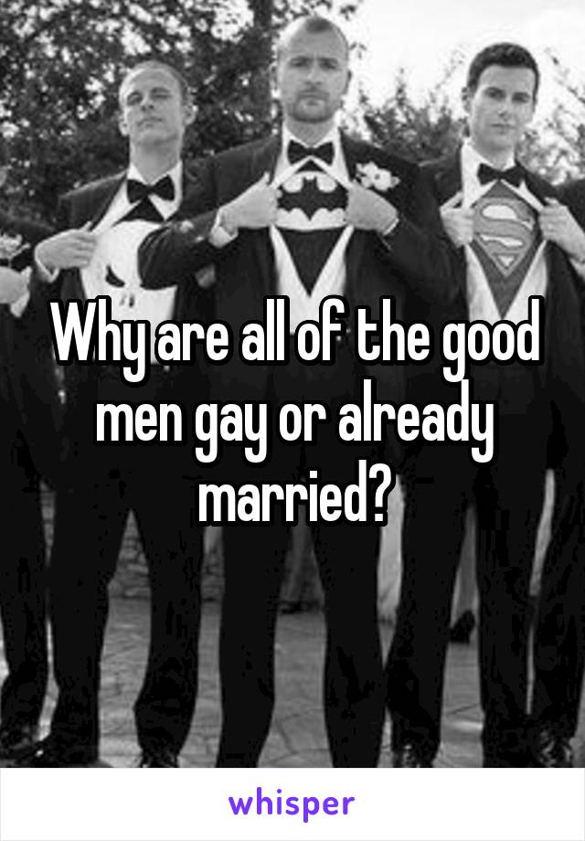 Why are all of the good men gay or already married?