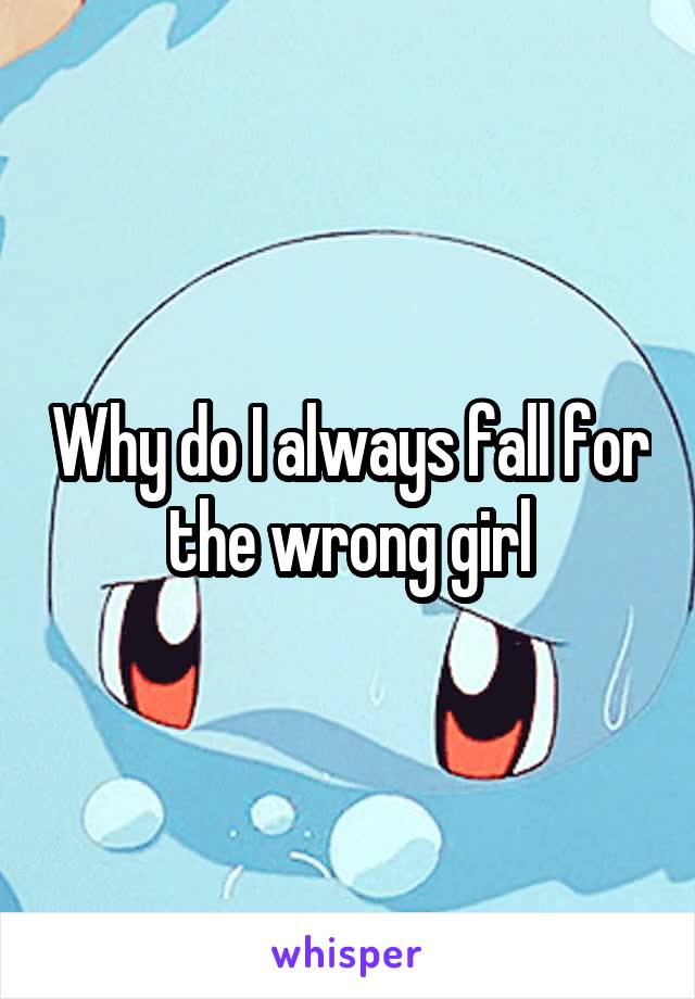 Why do I always fall for the wrong girl