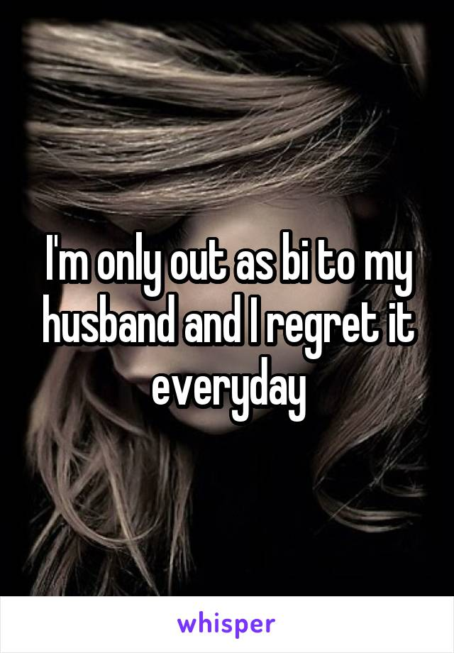 I'm only out as bi to my husband and I regret it everyday