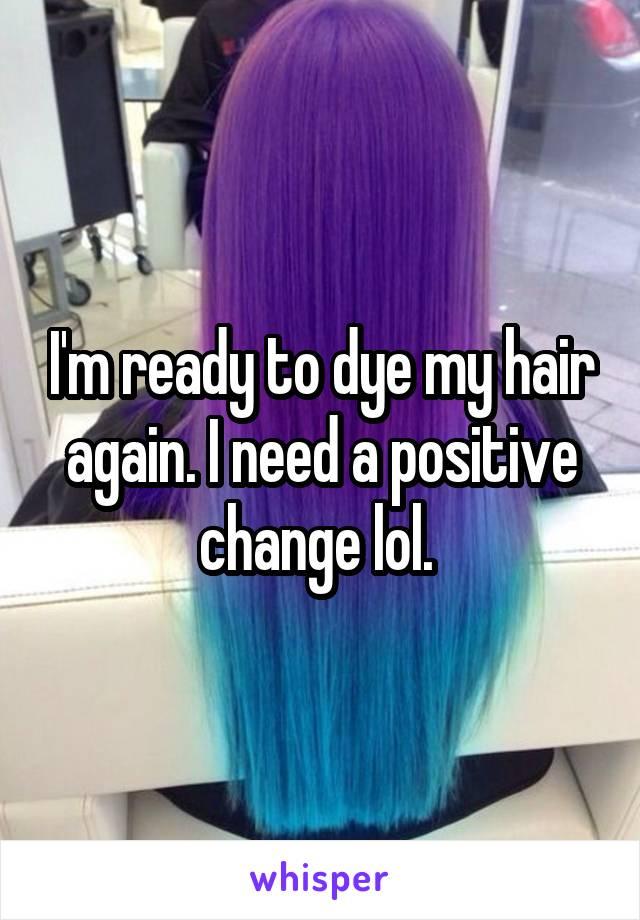 I'm ready to dye my hair again. I need a positive change lol.