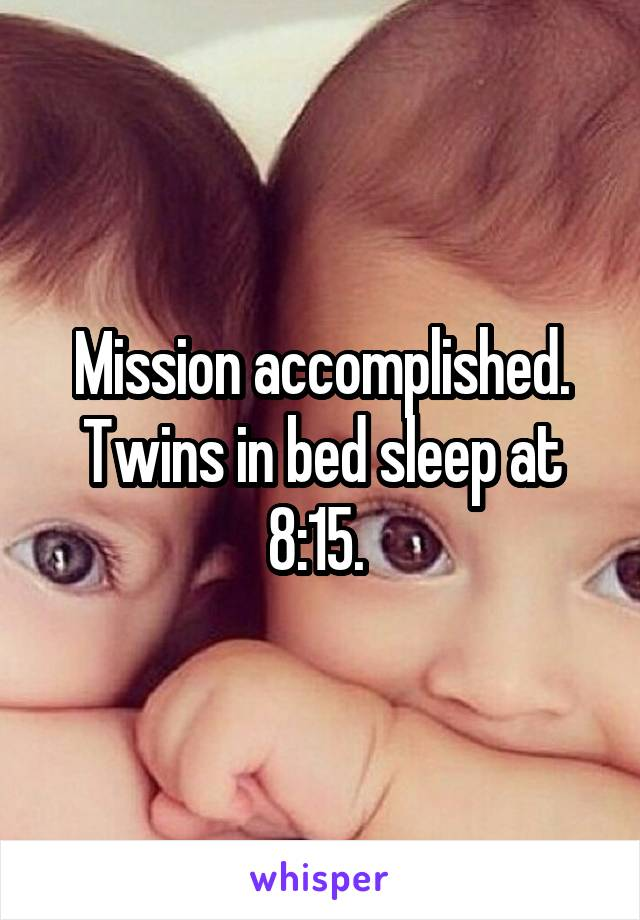 Mission accomplished. Twins in bed sleep at 8:15.