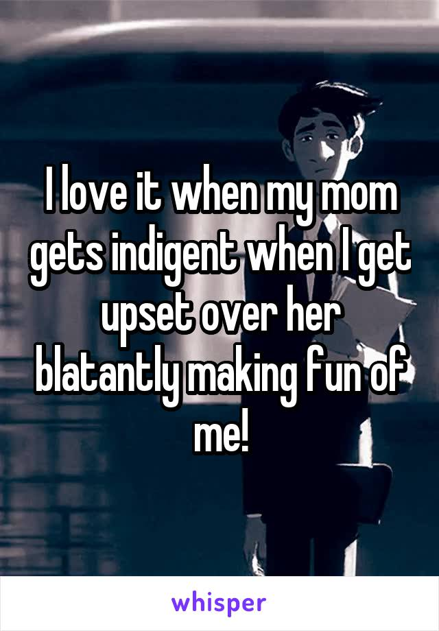 I love it when my mom gets indigent when I get upset over her blatantly making fun of me!
