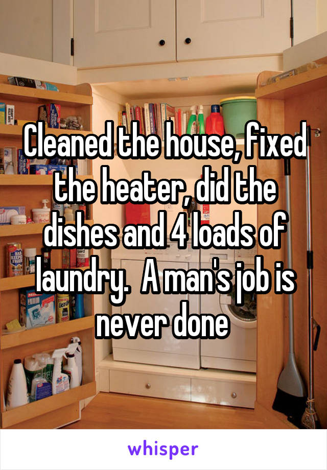 Cleaned the house, fixed the heater, did the dishes and 4 loads of laundry.  A man's job is never done
