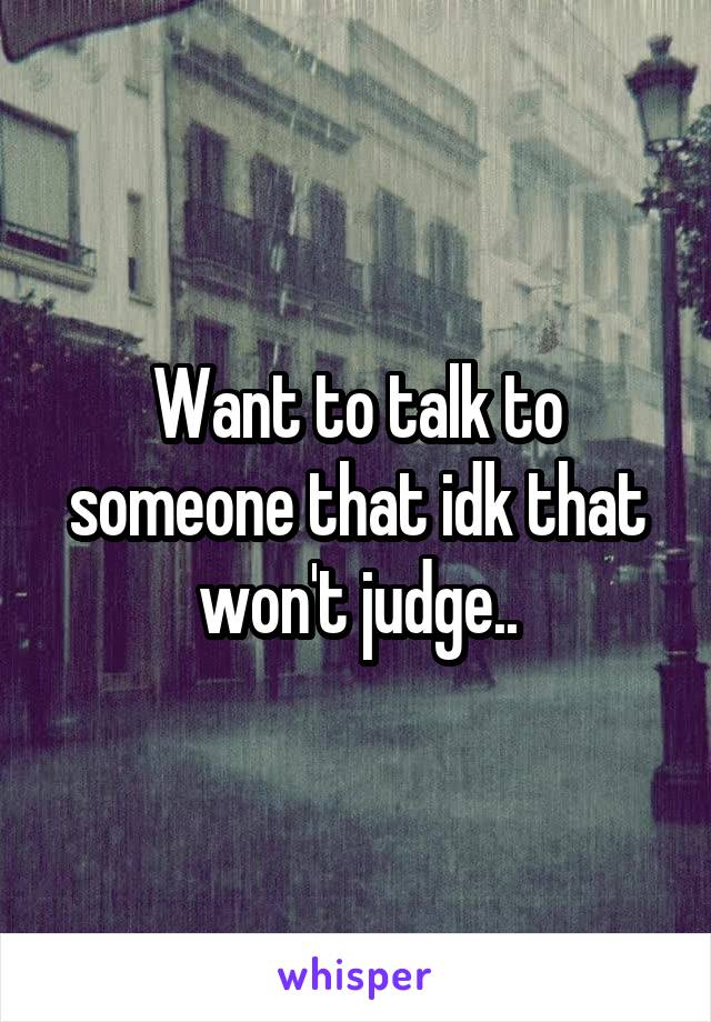 Want to talk to someone that idk that won't judge..