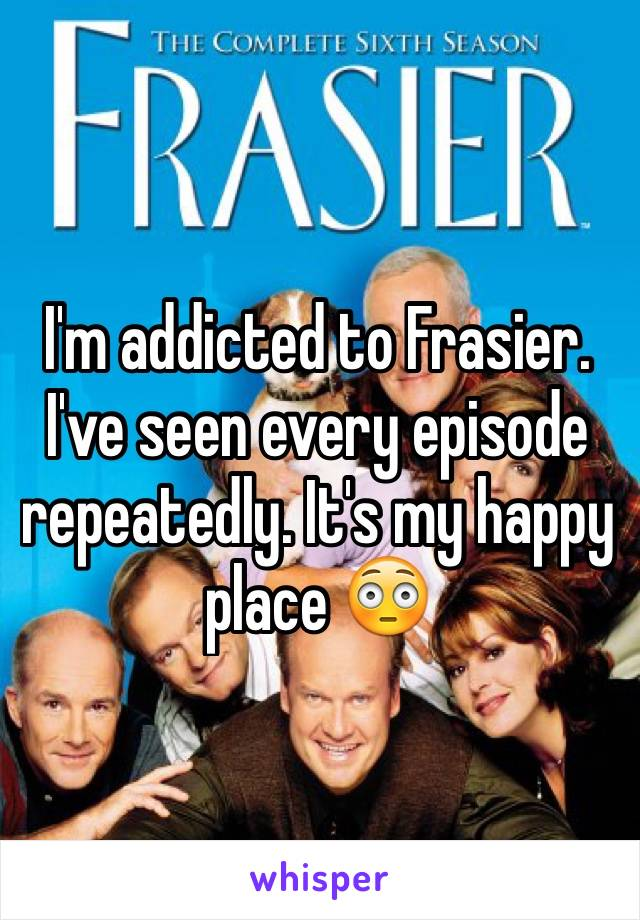 I'm addicted to Frasier. I've seen every episode repeatedly. It's my happy place 😳