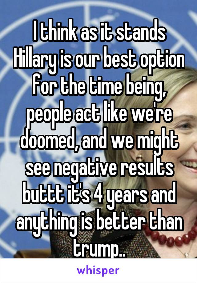 I think as it stands Hillary is our best option for the time being, people act like we're doomed, and we might see negative results buttt it's 4 years and anything is better than trump..