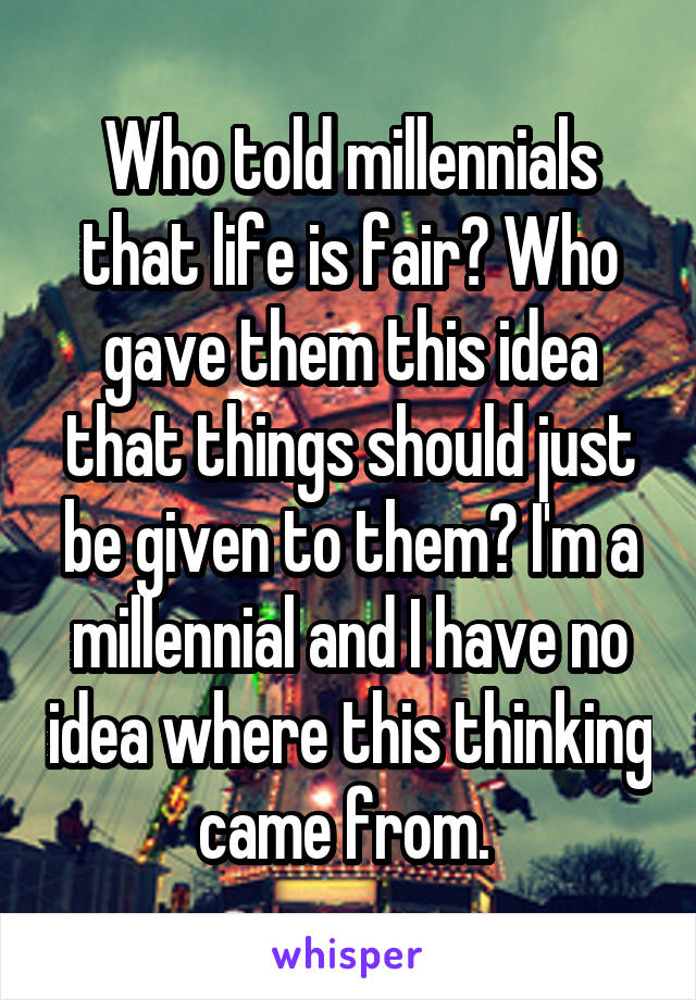 Who told millennials that life is fair? Who gave them this idea that things should just be given to them? I'm a millennial and I have no idea where this thinking came from.