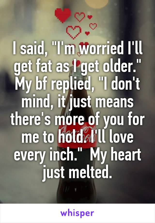 "I said, ""I'm worried I'll get fat as I get older."" My bf replied, ""I don't mind, it just means there's more of you for me to hold. I'll love every inch.""  My heart just melted."