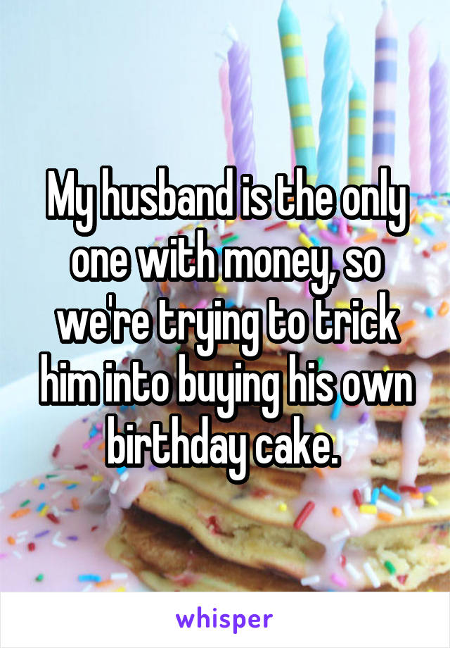 My husband is the only one with money, so we're trying to trick him into buying his own birthday cake.