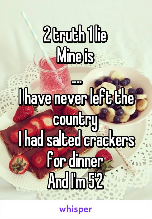 2 truth 1 lie  Mine is  .... I have never left the country  I had salted crackers for dinner  And I'm 5'2