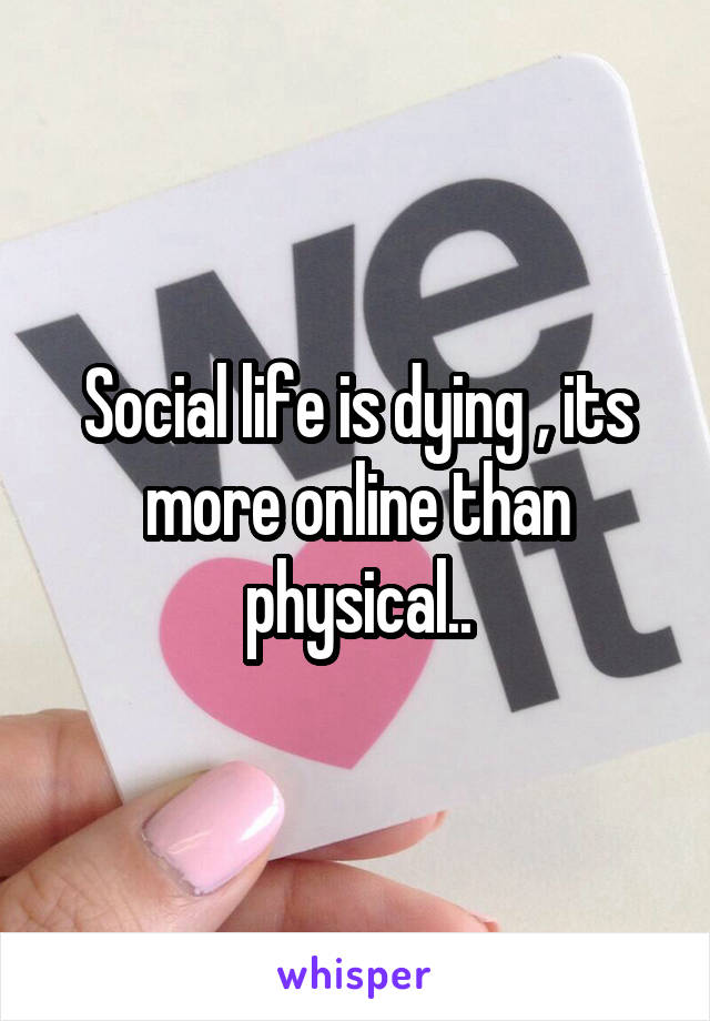 Social life is dying , its more online than physical..