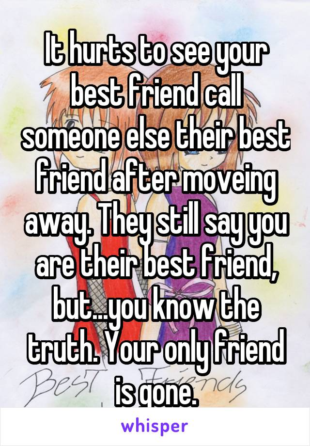 It hurts to see your best friend call someone else their best friend after moveing away. They still say you are their best friend, but...you know the truth. Your only friend is gone.