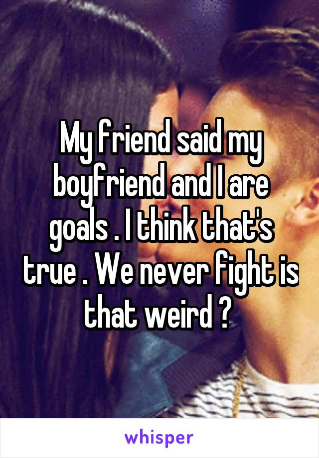 My friend said my boyfriend and I are goals . I think that's true . We never fight is that weird ?