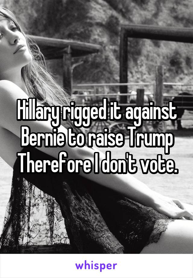 Hillary rigged it against Bernie to raise Trump Therefore I don't vote.