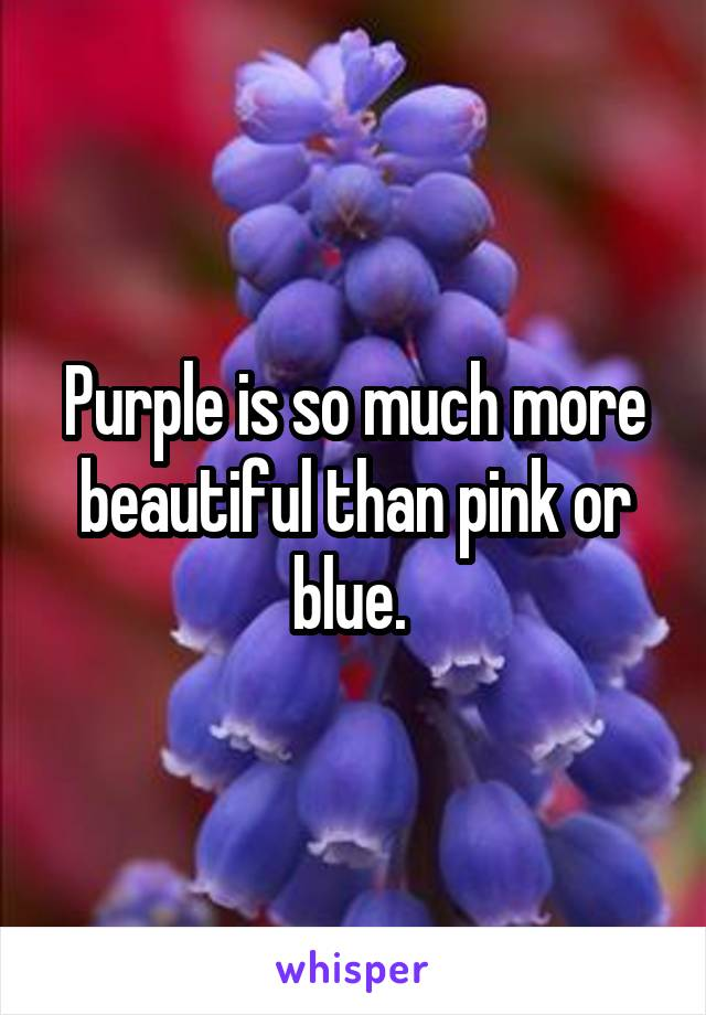 Purple is so much more beautiful than pink or blue.