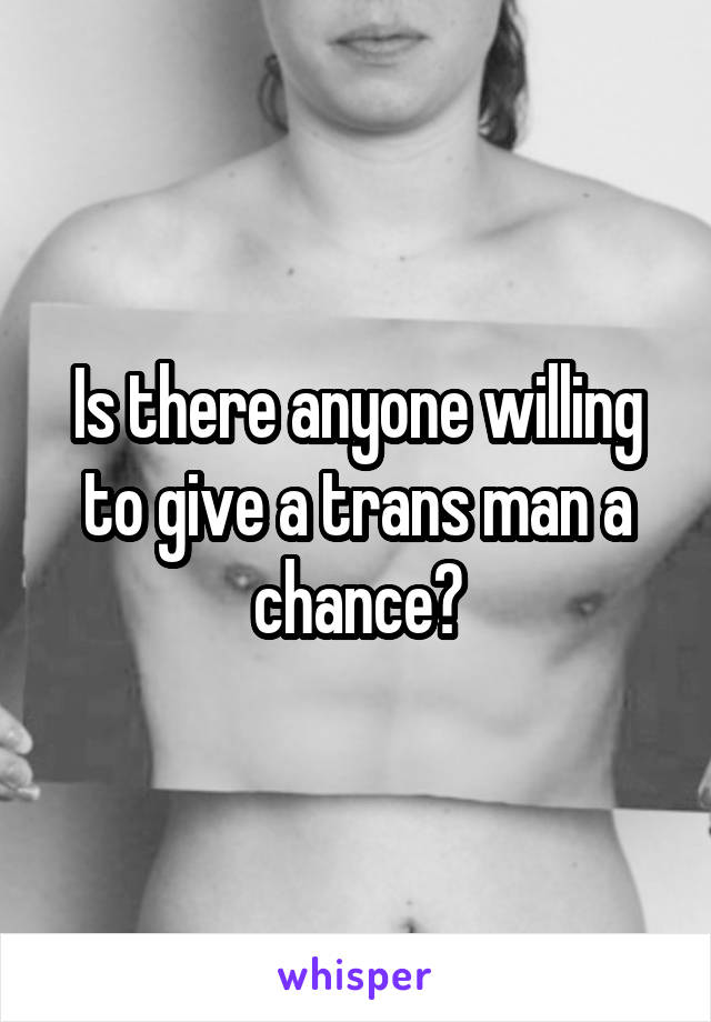 Is there anyone willing to give a trans man a chance?