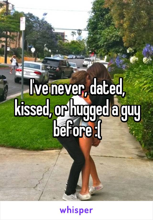 I've never, dated, kissed, or hugged a guy before :(