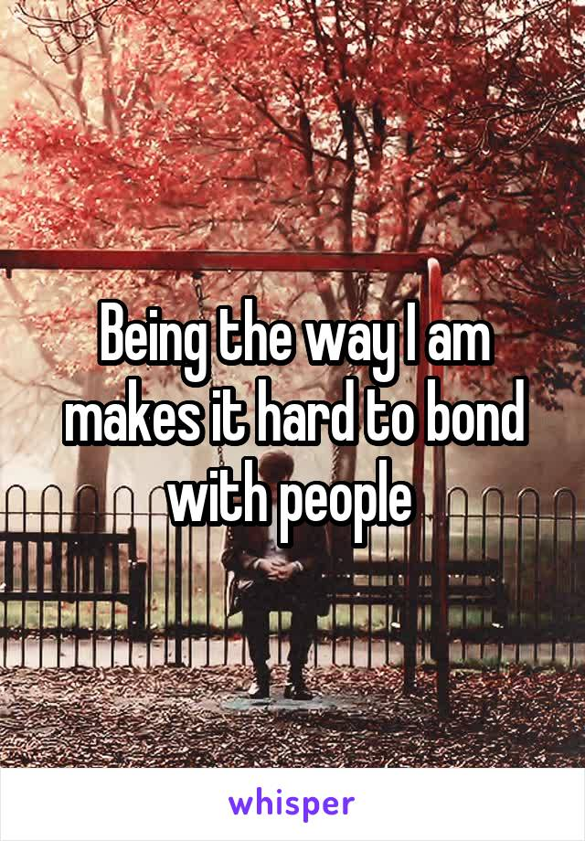 Being the way I am makes it hard to bond with people