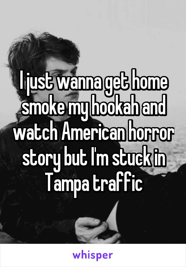 I just wanna get home smoke my hookah and watch American horror story but I'm stuck in Tampa traffic